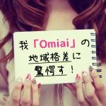 【我omiaiに驚愕す!④】Omiaiは東京以外の男性はやる価値なし!?恐るべし地域格差の実態を見よ!